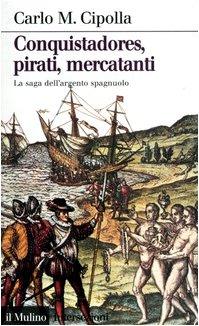 9788815095893: Conquistadores, pirati, mercatanti. La saga dell'argento spagnuolo
