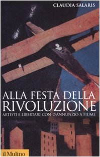 9788815125101: Alla festa della rivoluzione. Artisti e libertari con D'Annunzio a Fiume