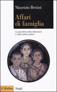 Affari di famiglia. La parentela nella letteratura e nella cultura antica - Bettini, Maurizio