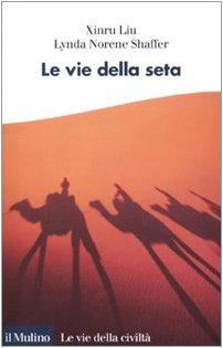 Le vie della seta.: Traduzione di Laura Santi. Le vie della civiltà; - LIU, Xinru - SHAFFER, Lynda Norene.