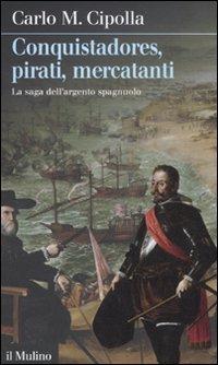 9788815234247: Conquistadores, pirati, mercatanti. La saga dell'argento spagnuolo