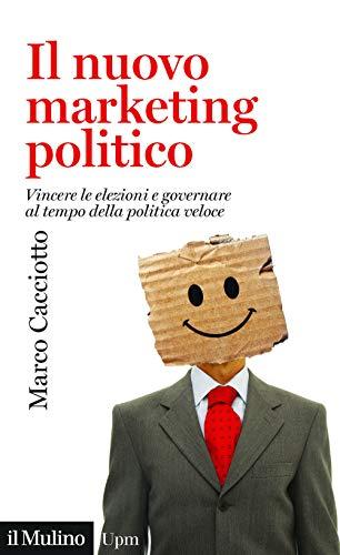 9788815280985: Il nuovo marketing politico. Vincere le elezioni e governare al tempo della politica veloce