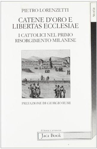 Catene d'oro e Libertas Ecclesiae. I cattolici nel primo Risorgimento milanese.: Lorenzetti,...