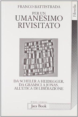 Per un umanesimo rivisitato. Da Scheler a Heidegger, da Gramsci a Jonas, all'etica di ...