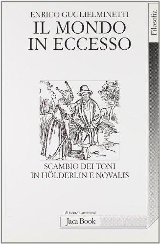 Il mondo in eccesso. Scambio dei toni in Hoenderlin e Novalis.: Guglielminetti,Enrico.