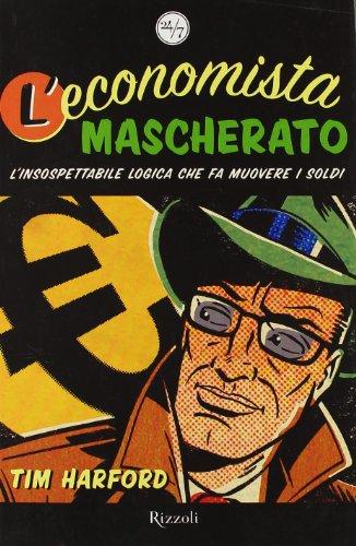 9788817011969: L'economista mascherato. L'insospettabile logica che fa muovere i soldi.