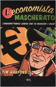 9788817016469: L'economista mascherato. L'insospettabile logica che fa muovere i soldi