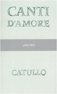 Canti d'amore. - Catullo, G Valerio