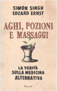 Aghi, pozioni e massaggi. La verit sulla medicina alternativa: Simon Singh, Edzard Ernst