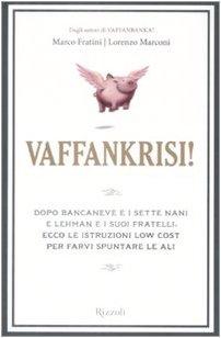 VAFFANKRISI!: Dopo Bancaneve e i sette neni e Lehman e i suoi fratelli, ecco le istruzioni low cost per farvi spuntare le ali - FRATINI MARCO - MARCONI LORENZO