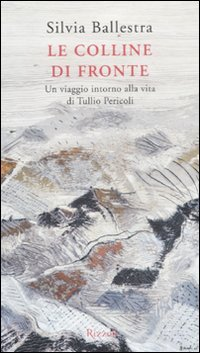 9788817052849: Le colline di fronte. Un viaggio intorno alla vita di Tullio Pericoli