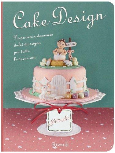 9788817053525: Cake design. Preparare e decorare dolci da sogno per tutte le occasioni (Silovoglio)