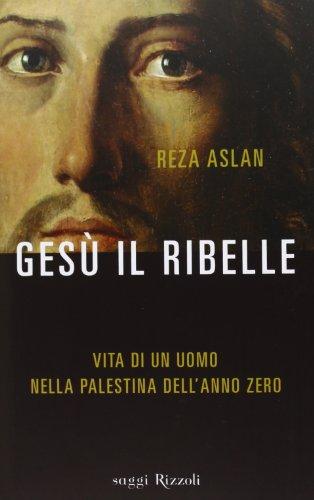 9788817071819: Gesù il ribelle. Vita di un uomo nella Palestina dell'anno zero