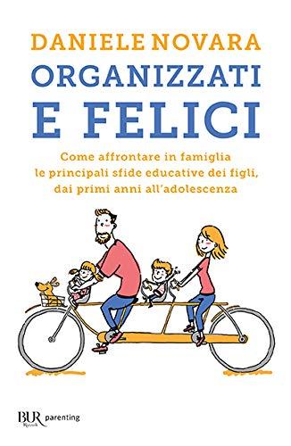 9788817142984: Organizzati e felici. Come affrontare in famiglia le principali sfide educative dei figli, dai primi anni all'adolescenza