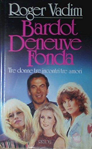 Bardot, Deneuve, Fonda. Tre donne, tre incontri, tre amori.: Vadim,Roger.