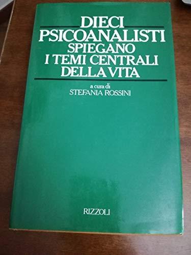 Dieci psicoanalisti spiegano i temi centrali della vita.: Rossini,Stefania (a cura di).