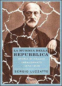 La mummia della repubblica: Storia di Mazzini imbalsamato, 1872-1946 (Italian Edition)