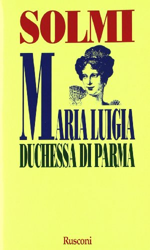 Maria Luigia. Duchessa di Parma.: Solmi,Angelo.