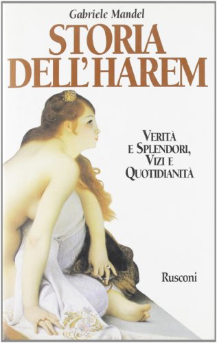 Storia dell'harem. Verità e splendori, vizi e quotidianità.: Mandel,Gabriele.