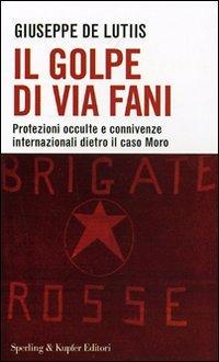 9788820043643: Il golpe di Via Fani. Protezioni occulte e connivenze internazionali dietro il delitto Moro