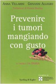 Prevenire i tumori mangiando con gusto. A tavola con Diana - Allegro, Giovanni, Villarini, Anna