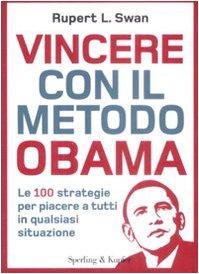 Vincere con il metodo Obama. Le 100 strategie per piacere a tutti in qualsiasi situazione - Rupert L. Swan