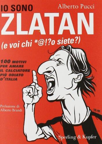 9788820050634: Io sono Zlatan (e voi chi *@!?o siete?). 100 motivi per amare il calciatore più odiato d'Italia