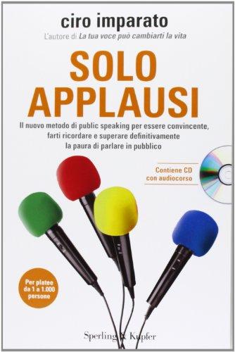 9788820054137: Solo applausi. Il nuovo metodo di public speaking per essere convincente, farti ricordare e superare definitivamente la paura di parlare in pubblico. Con CD Audio