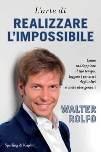 L'arte di realizzare l'impossibile. Come raddoppiare il: Walter Rolfo