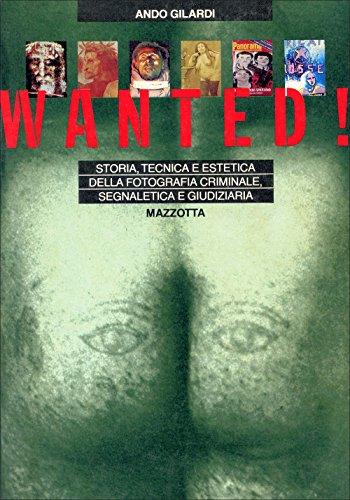 9788820202477: Wanted! Storia, tecnica ed estetica della fotografia criminale, segnaletica e giudiziaria (Antologie & saggi)
