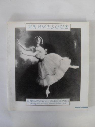 Arabesque: Da Anna Pavlova a Rudolf Nureyev : i protagonisti di cento anni di balletto russo (...