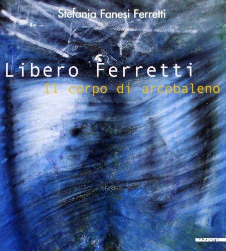 Libero Ferretti. Il corpo di arcobaleno (Paperback): Stefania Fanesi Ferretti,