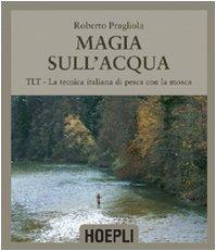 9788820341305: Magie sull'acqua. TLT-La tecnica italiana di pesca a mosca