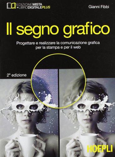 9788820356286: Il segno grafico. Progettare e realizzare la comunicazione grafica per la stampa e per il web. Con e-book. Con espansione online. Per gli Ist. tecnici e professionali (Scolastica)
