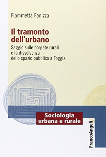 9788820408237: Il tramonto dell'urbano. Saggio sulle borgate rurali e la dissolvenza dello spazio pubblico nella città di Foggia