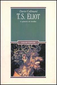 T.S.Eliot. Le geometrie del disordine.: Calimani,Dario.