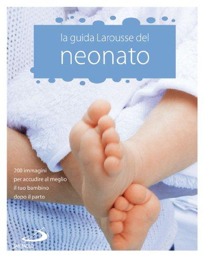 9788821564703: La Guida Larousse del neonato. 200 immagini per accudire al meglio il tuo bambino dopo il parto