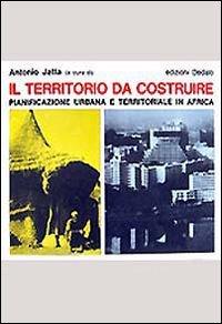 Il territorio da costruire. Pianificazione urbana e territoriale in Africa.: Jatta,Antonio(a cura ...