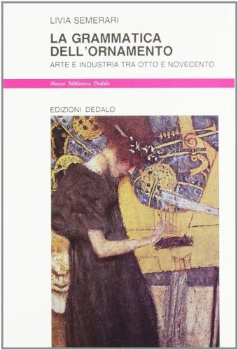 La grammatica dell'ornamento. Arte e industria tra Otto e Novecento.: Semerari,Livia.