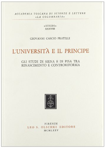 L'Università e il Principe. Studi di Siena e di Pisa tra Rinascimento e Controriforma.:...