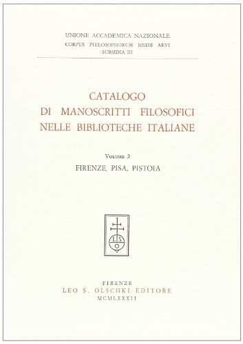 CATALOGO DI MANOSCRITTI FILOSOFICI NELLE BIBLIOTECHE ITALIANE. Volume III: Firenze, Pisa, Pistoia.:...
