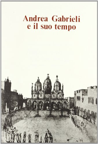 ANDREA GABRIELI E IL SUO TEMPO. Atti del convegno internazionale (Venezia, 16-18 settembre 1985).: ...