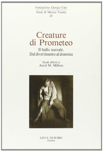 CREATURE DI PROMETEO. Il ballo teatrale dal divertimento al dramma. Studi offerti a Aurel M.Milloss...