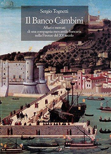 Il banco Cambini. Affari e mercati di una compagnia mercantile bancaria nella Firenze del XV secolo...