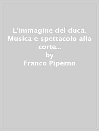 L'IMMAGINE DEL DUCA. Musica e Spettacolo alla Corte di Guidubaldo II Duca d'Urbino.: ...