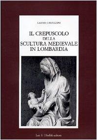 Il Crepuscolo Della Scultura Medievale in Lombardia: Cavazzini Laura
