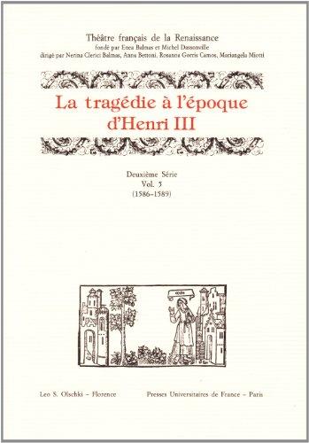 LA TRAGEDIE À L?ÉPOQUE D?HENRI III. DEUXIÈME SÉRIE. Vol. V (1586-1589)....