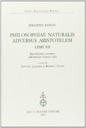 PHILOSOPHIAE NATURALIS ADVERSUS ARISTOTELEM. LIBRI XII. Riproduzione anastatica dell'edizione ...