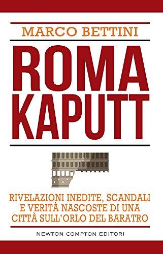 Roma kaputt. Rivelazioni inedite, scandali e verità: Bettini, Marco