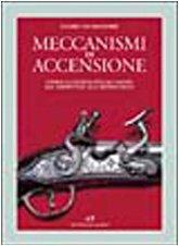 Meccanismi di accensione. Storia illustrata dell'acciarino dal serpentino alla retrocarica.: ...